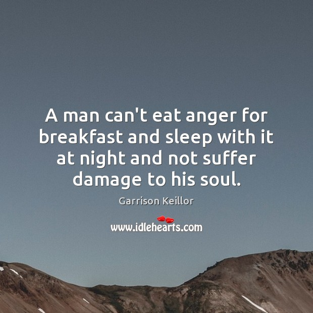 Garrison Keillor Picture Quote image saying: A man can't eat anger for breakfast and sleep with it at