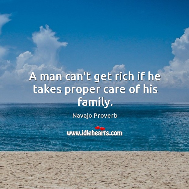 A man can't get rich if he takes proper care of his family. Navajo Proverbs Image
