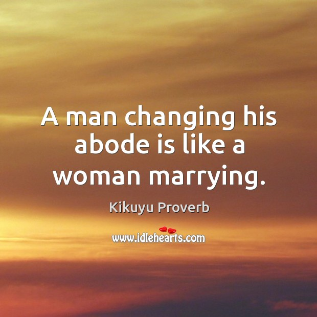 A man changing his abode is like a woman marrying. Kikuyu Proverbs Image