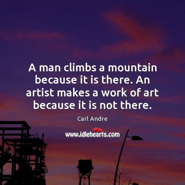 A man climbs a mountain because it is there. An artist makes Carl Andre Picture Quote