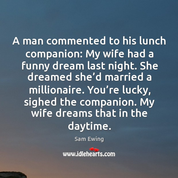 Image, A man commented to his lunch companion: my wife had a funny dream last night.
