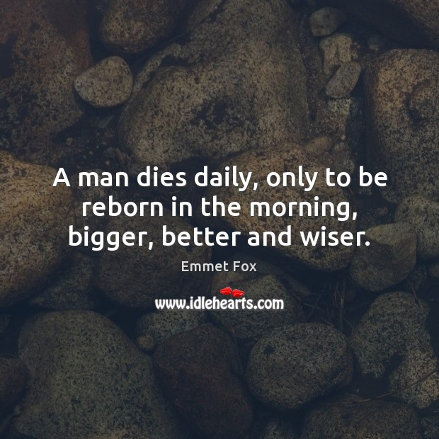 A man dies daily, only to be reborn in the morning, bigger, better and wiser. Emmet Fox Picture Quote