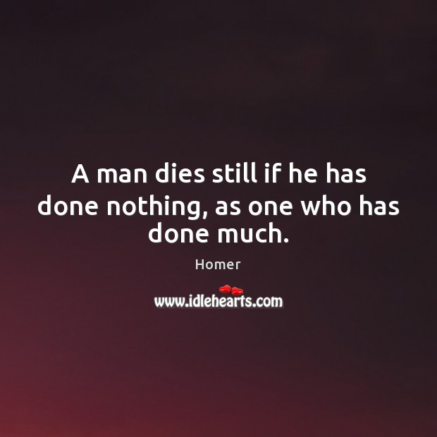 A man dies still if he has done nothing, as one who has done much. Image