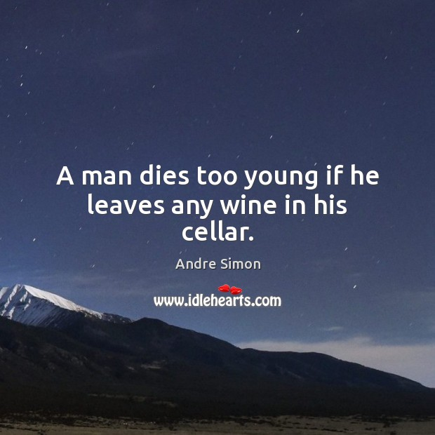 A man dies too young if he leaves any wine in his cellar. Image