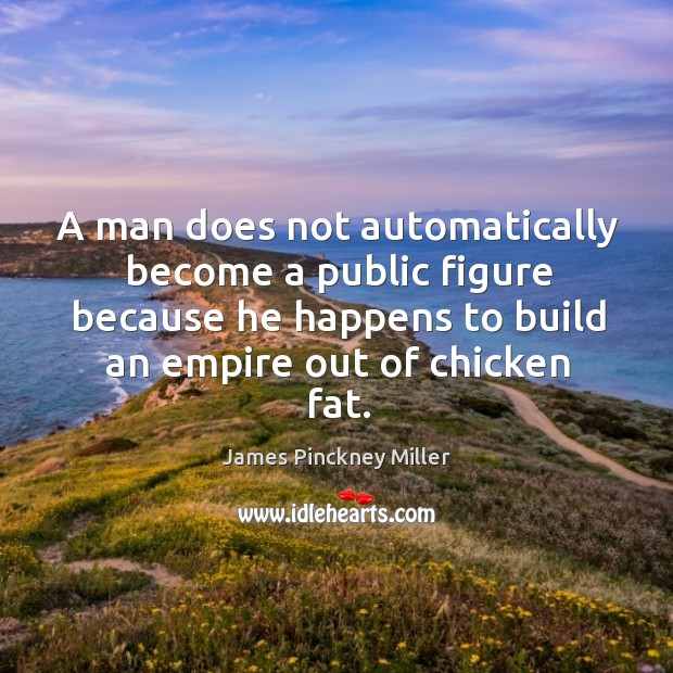 A man does not automatically become a public figure because he happens to build an empire out of chicken fat. Image