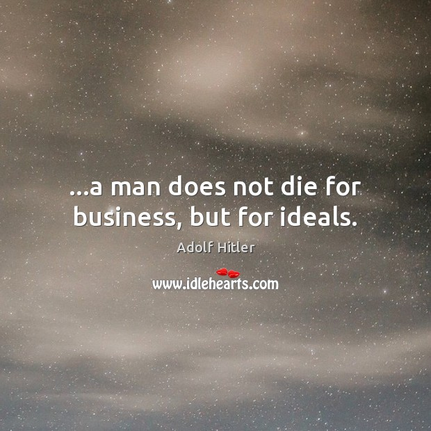 …a man does not die for business, but for ideals. Image