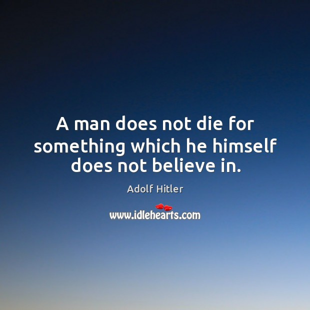 A man does not die for something which he himself does not believe in. Image