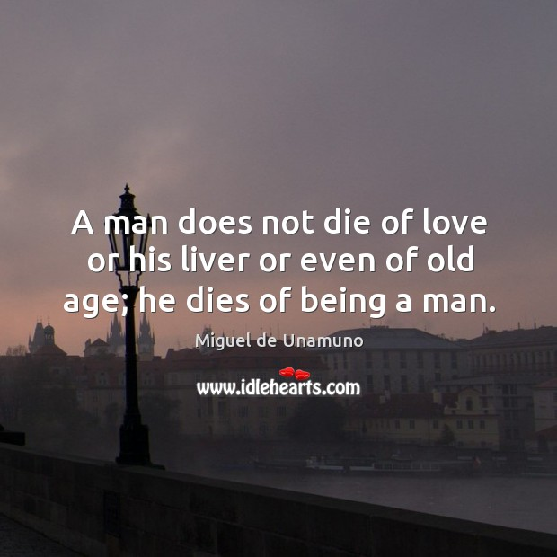 A man does not die of love or his liver or even of old age; he dies of being a man. Image