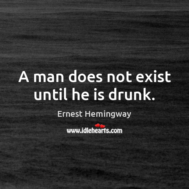 A man does not exist until he is drunk. Image