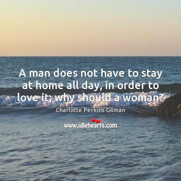 Image, A man does not have to stay at home all day, in order to love it; why should a woman?