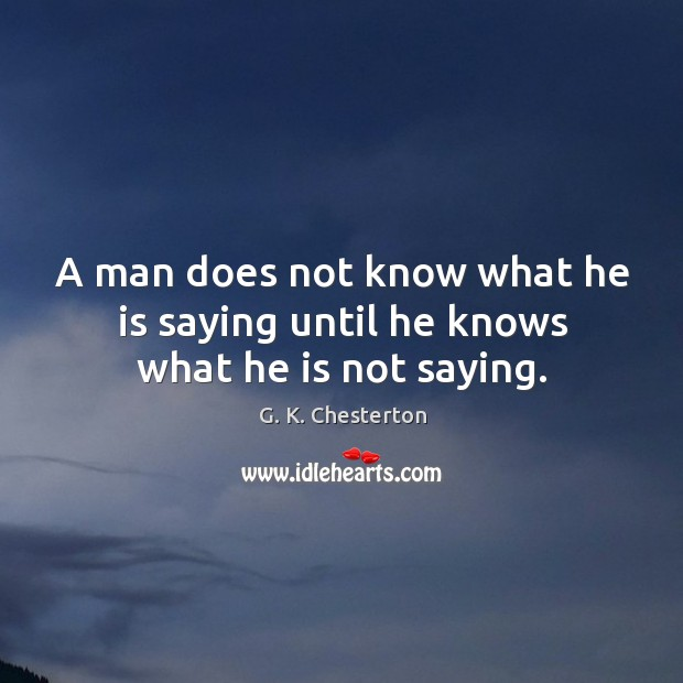 A man does not know what he is saying until he knows what he is not saying. G. K. Chesterton Picture Quote