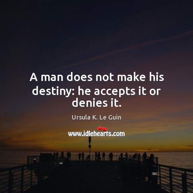 A man does not make his destiny: he accepts it or denies it. Image