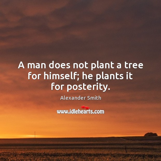A man does not plant a tree for himself; he plants it for posterity. Alexander Smith Picture Quote