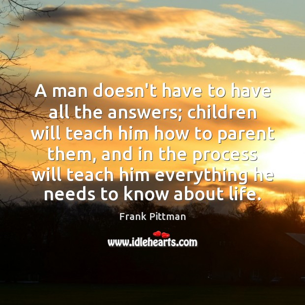 A man doesn't have to have all the answers; children will teach Frank Pittman Picture Quote