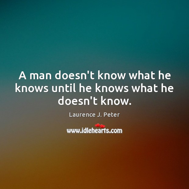 A man doesn't know what he knows until he knows what he doesn't know. Laurence J. Peter Picture Quote