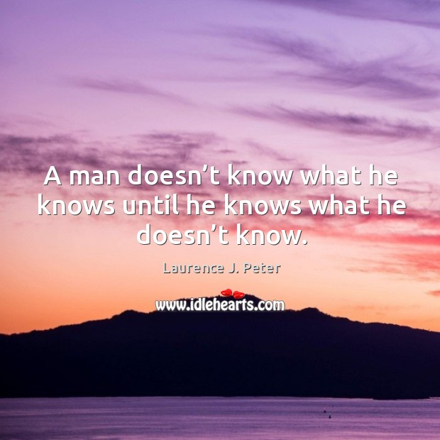 A man doesn't know what he knows until he knows what he doesn't know. Image