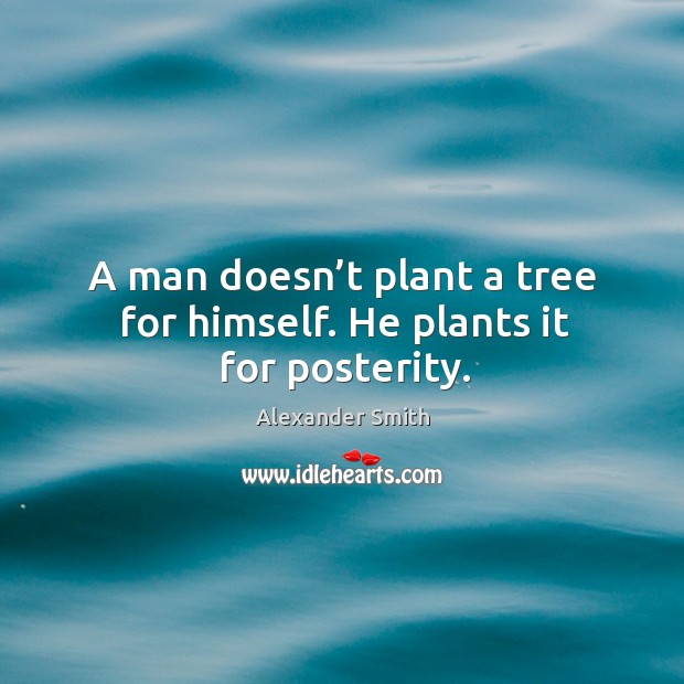 A man doesn't plant a tree for himself. He plants it for posterity. Image
