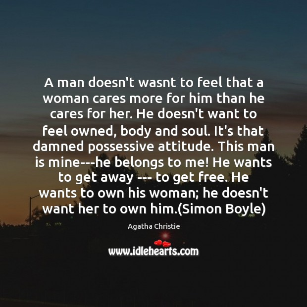 A man doesn't wasnt to feel that a woman cares more for Agatha Christie Picture Quote