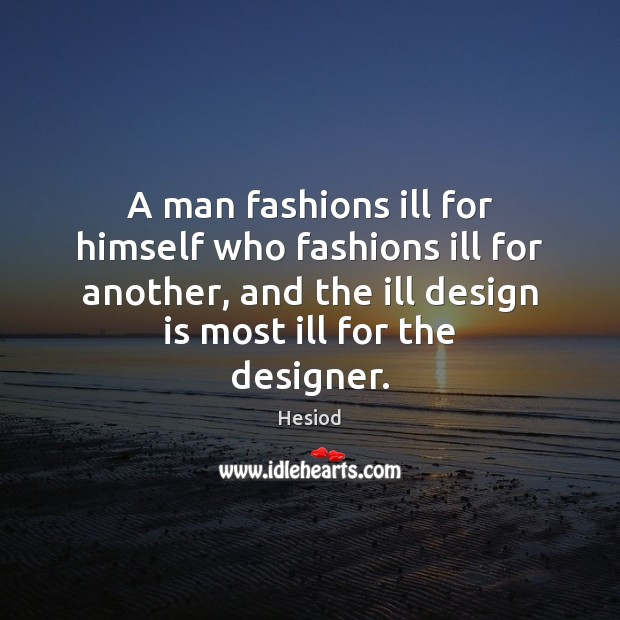 A man fashions ill for himself who fashions ill for another, and Image