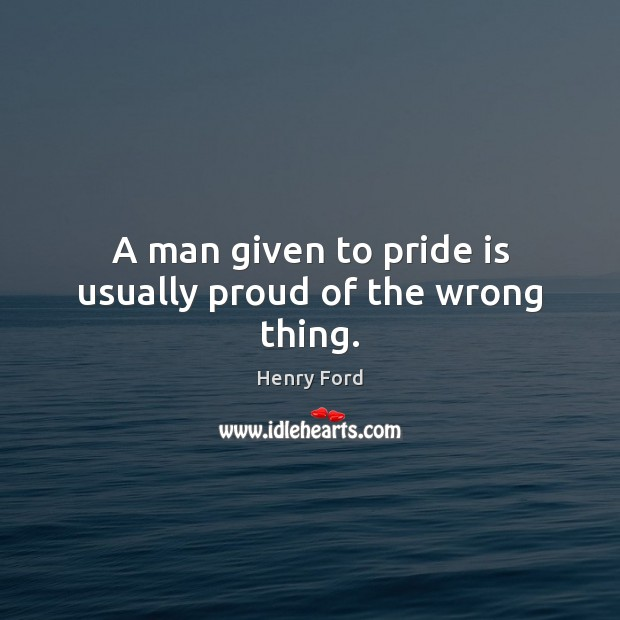 A man given to pride is usually proud of the wrong thing. Henry Ford Picture Quote