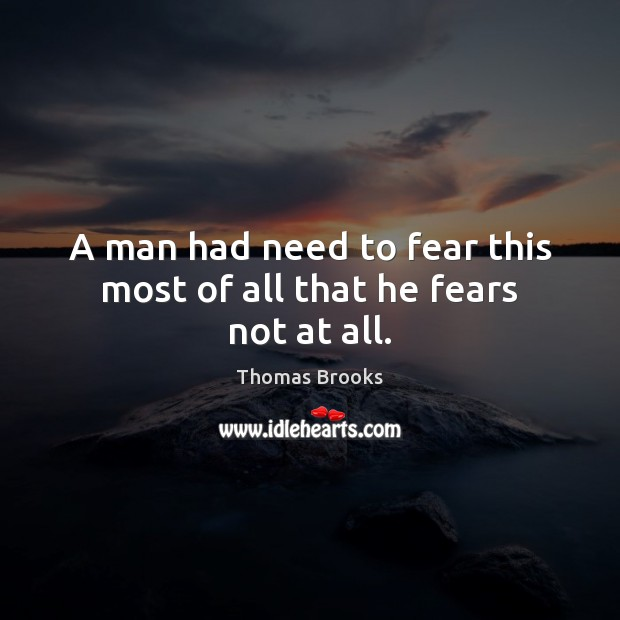 A man had need to fear this most of all that he fears not at all. Image