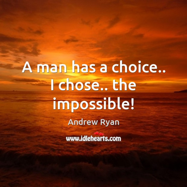 A man has a choice.. I chose.. the impossible! Image