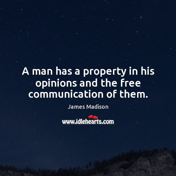 A man has a property in his opinions and the free communication of them. James Madison Picture Quote