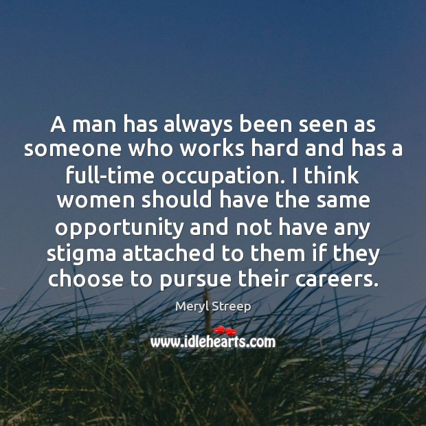 A man has always been seen as someone who works hard and Meryl Streep Picture Quote