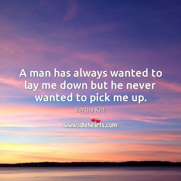 A man has always wanted to lay me down but he never wanted to pick me up. Image