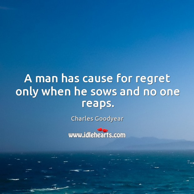 A man has cause for regret only when he sows and no one reaps. Image