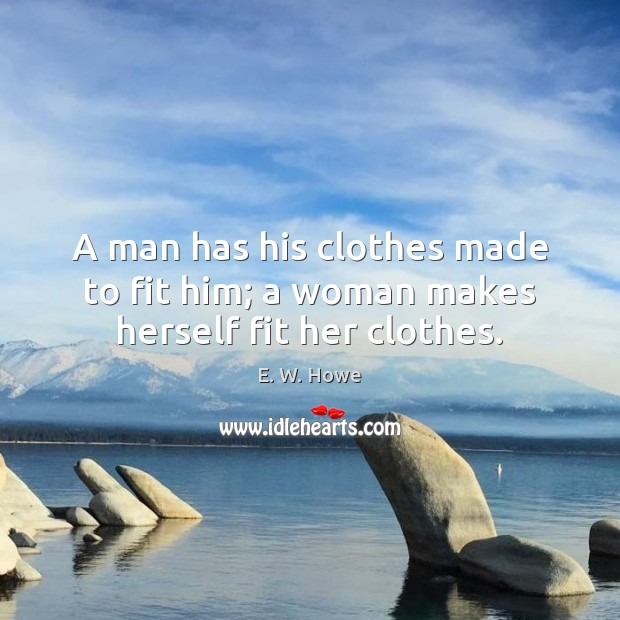 A man has his clothes made to fit him; a woman makes herself fit her clothes. Image