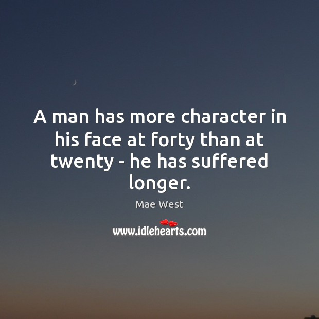 A man has more character in his face at forty than at twenty – he has suffered longer. Image