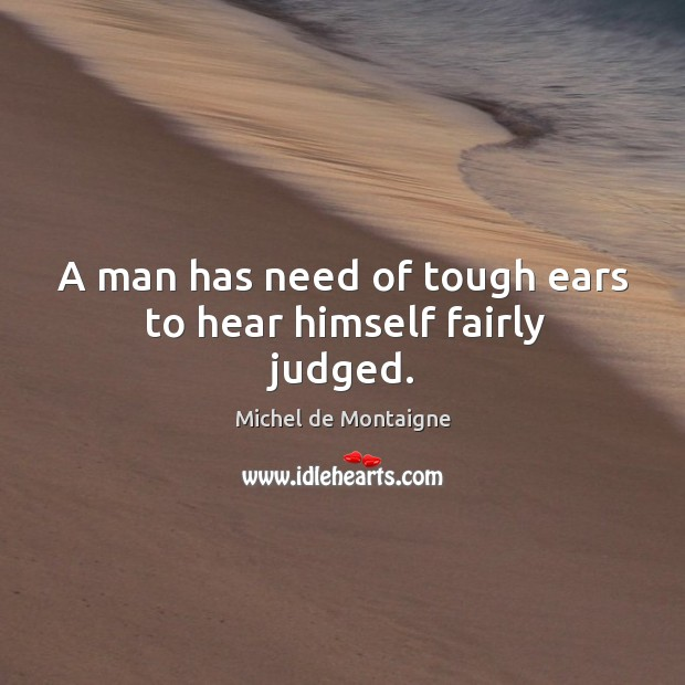 Image, A man has need of tough ears to hear himself fairly judged.
