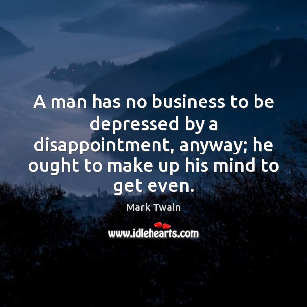 Image, A man has no business to be depressed by a disappointment, anyway;