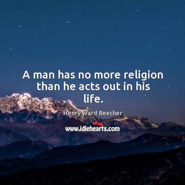 A man has no more religion than he acts out in his life. Image
