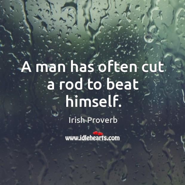 A man has often cut a rod to beat himself. Irish Proverbs Image