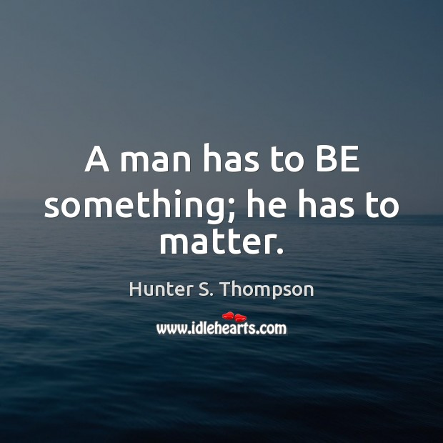 A man has to BE something; he has to matter. Hunter S. Thompson Picture Quote