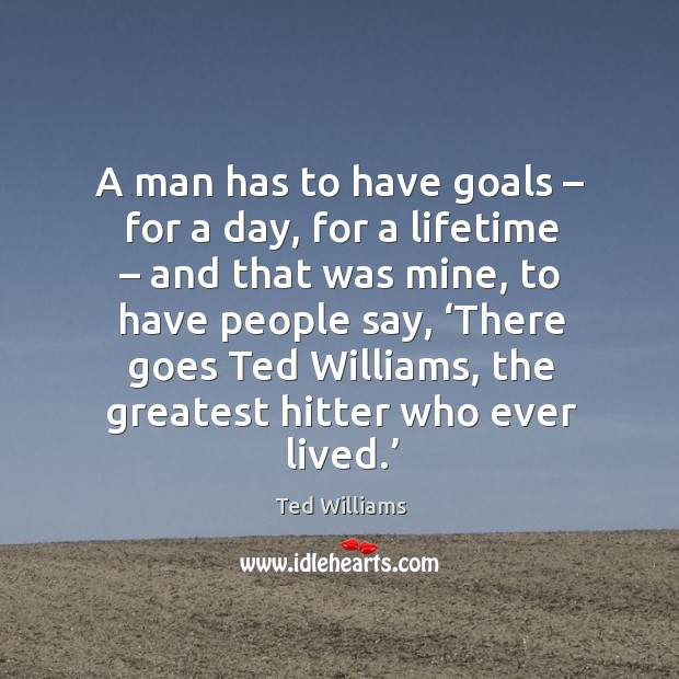 A man has to have goals – for a day, for a lifetime – and that was mine Image