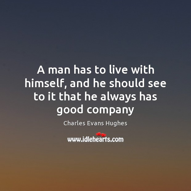 Image, A man has to live with himself, and he should see to it that he always has good company