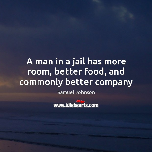 A man in a jail has more room, better food, and commonly better company Image