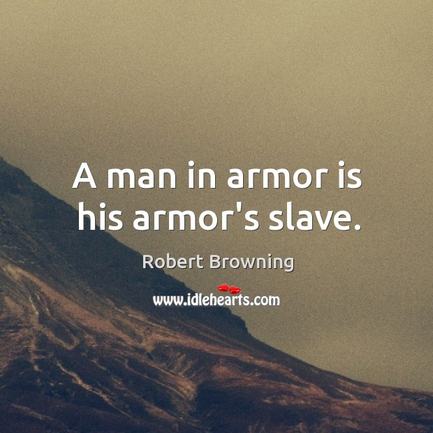 A man in armor is his armor's slave. Image