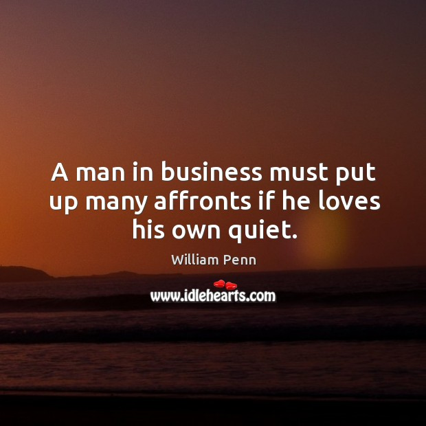 A man in business must put up many affronts if he loves his own quiet. William Penn Picture Quote