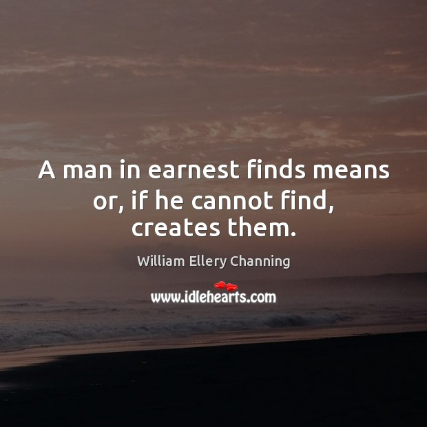 A man in earnest finds means or, if he cannot find, creates them. Image