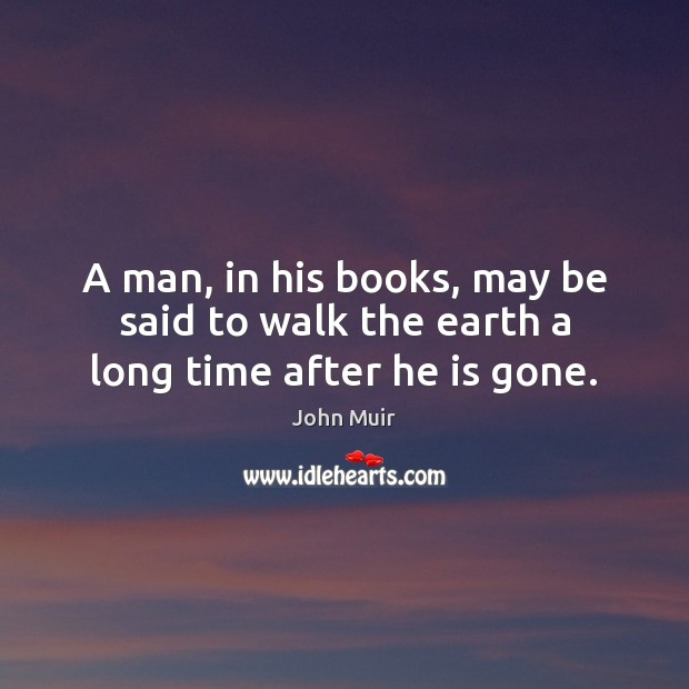 Image, A man, in his books, may be said to walk the earth a long time after he is gone.