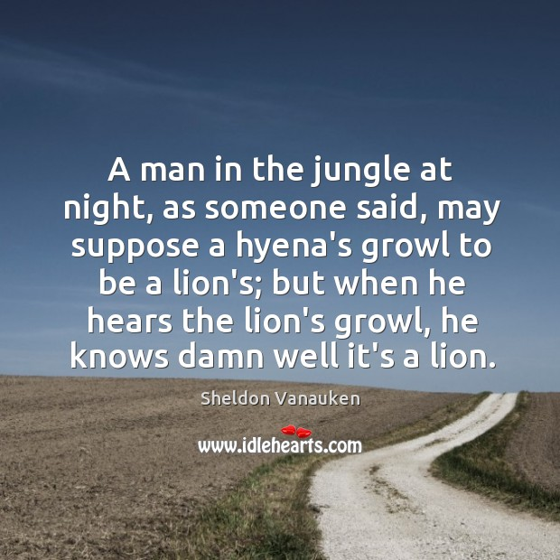 A man in the jungle at night, as someone said, may suppose Sheldon Vanauken Picture Quote