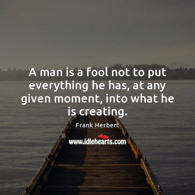 Image, A man is a fool not to put everything he has, at