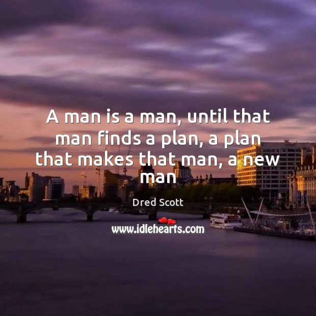 A man is a man, until that man finds a plan, a plan that makes that man, a new man Dred Scott Picture Quote