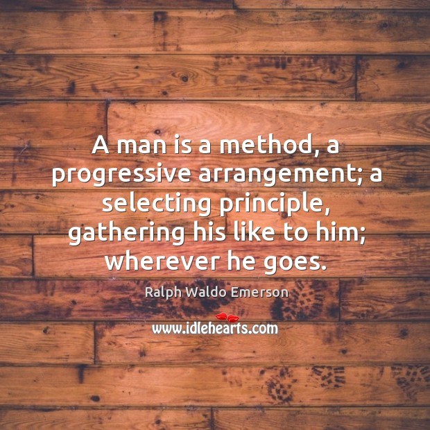 A man is a method, a progressive arrangement; a selecting principle, gathering his like to him; wherever he goes. Image