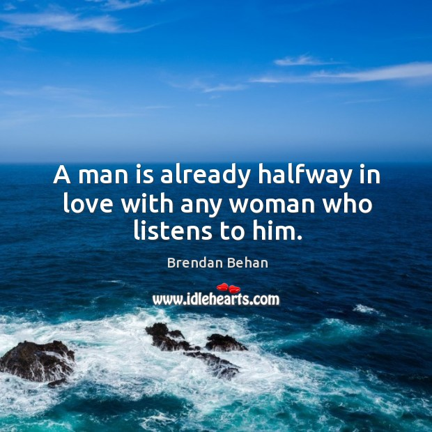 A man is already halfway in love with any woman who listens to him. Image
