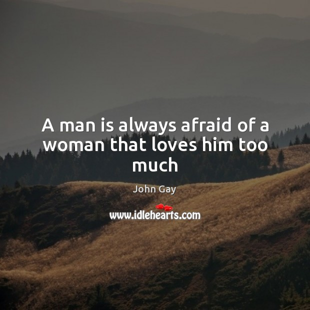 A man is always afraid of a woman that loves him too much Afraid Quotes Image